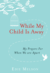 While My Child is Away: My Prayers For When We are Apart