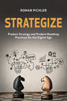 Strategize: Product Strategy and Product Roadmap Practices for the Digital Age by Roman Pichler