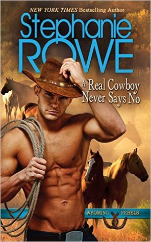 A Real Cowboy Never Says No (Wyoming Rebels, #1) by Stephanie Rowe