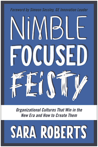 Nimble, Focused, Feisty: Organizational Cultures That Win in the New Era and How to Create Them