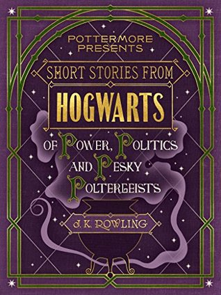 Short Stories from Hogwarts of Power, Politics and Pesky Poltergeists (Pottermore Presents, #2)