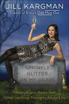 Sprinkle Glitter on My Grave: Observations, Rants, and Other Uplifting Thoughts About Life - Jill Kargman