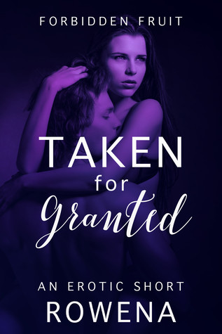 Taken for Granted A Naughty Short (Forbidden Fruit His BFF, #2) by Rowena